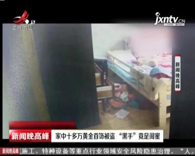 """安徽:家中十多万黄金首饰被盗 """"黑手""""竟是闺蜜"""