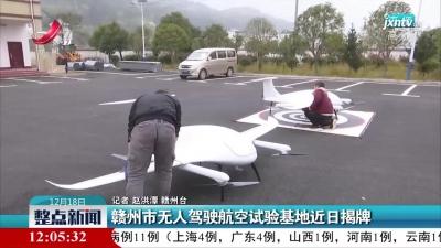 赣州市无人驾驶航空试验基地近日揭牌