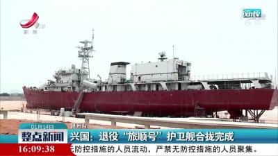 """兴国:退役""""旅顺号""""护卫舰合拢完成"""