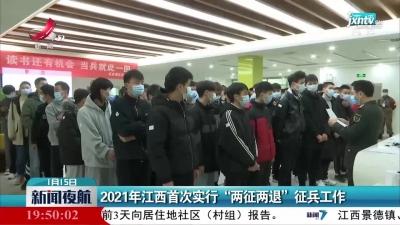 """2021年江西首次实行""""两征两退""""征兵工作"""