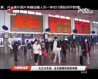 九江火车站:全天候做好防疫举措
