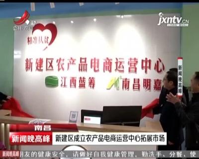 南昌:新建区成立农产品电商运营中心拓展市场