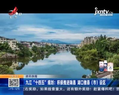 """九江""""十四五""""规划:积极推进瑞昌 湖口撒县(市)设区"""