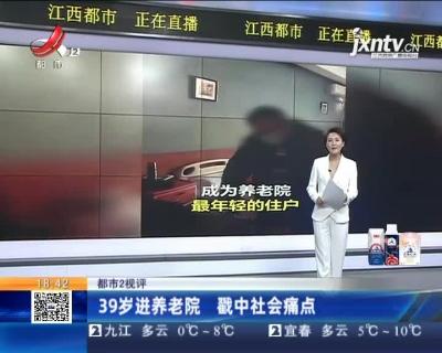 【都市2视评】39岁进养老院 戳中社会痛点