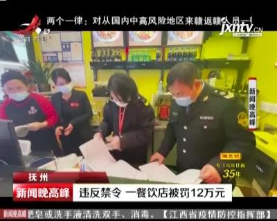 抚州:违反禁令 一餐饮店被罚12万元