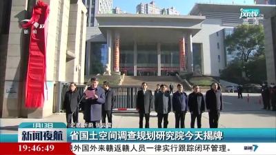 江西省国土空间调查规划研究院1月13日揭牌