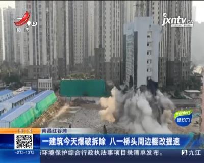 南昌红谷滩:一建筑1月17日爆破拆除 八一桥头周边棚改提速