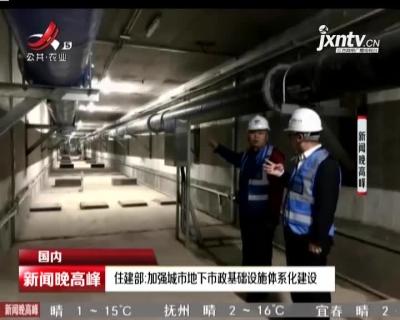 住建部:加强城市地下市政基础设施体系化建设
