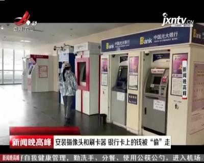 """成都:安装摄像头和刷卡器 银行卡上的钱被""""偷""""走"""