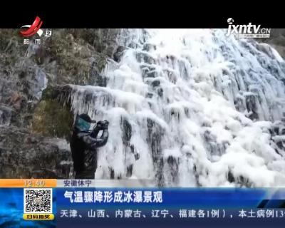 安徽休宁:气温骤降形成冰瀑景观