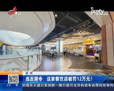抚州:违反禁令 这家餐饮店被罚12万元!