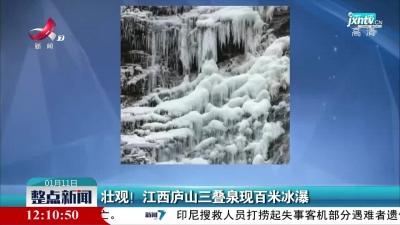 壮观!江西庐山三叠泉现百米冰瀑