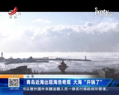 """山东:青岛近海出现海浩奇观 大海""""开锅了"""""""