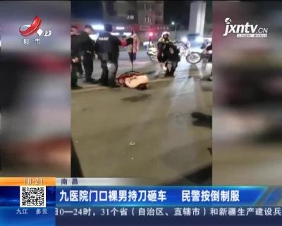 南昌:九医院门口裸男持刀砸车 民警按倒制服