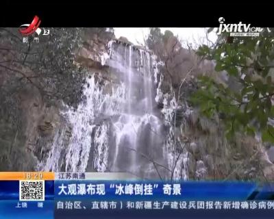 """江苏南通:大观瀑布现""""冰峰倒挂""""奇景"""
