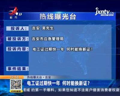 【热线曝光台·吉安】电工证过期快一年 何时能换新证?