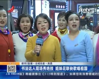 【都市2直播·全城抢麦】南昌:书法达人现场秀绝技 姐妹花联袂歌唱祖国