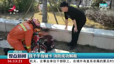 上饶:孩子手指被卡 消防成功解救