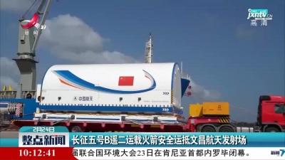 长征五号B遥二运载火箭安全运抵文昌航天发射场