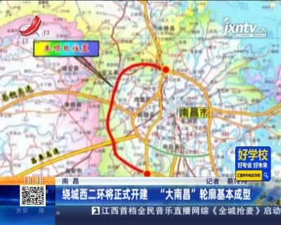 """南昌:绕城西二环将正式开建 """"大南昌""""轮廓基本成型"""