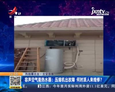 【热线曝光台】吉安吉水·容声空气能热水器:压缩机出故障 何时派人来维修?