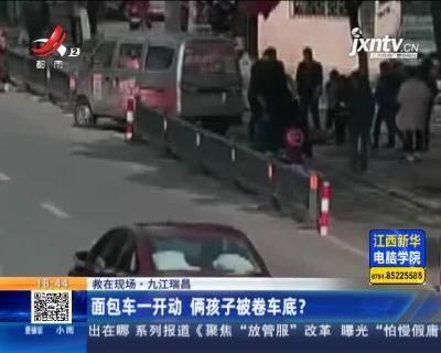 【救在现场】九江瑞昌:面包车一开动 俩孩子被卷车底?