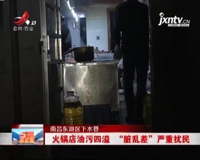 """【南昌东湖区下水巷】火锅店油污四溢   """"脏乱差""""严重扰民"""