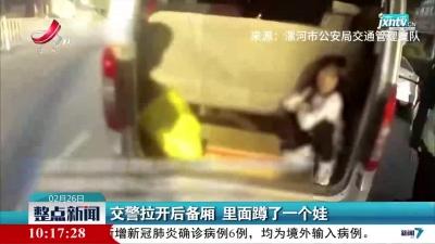 河南:交警拉开后备厢 里面蹲了一个娃