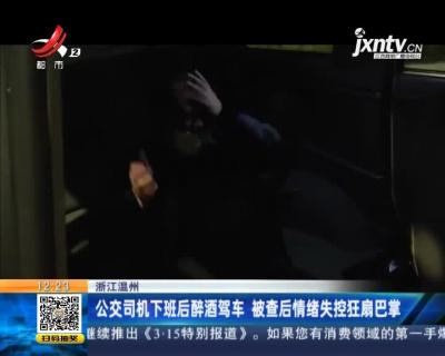 浙江温州:公交司机下班后醉酒驾车 被查后情绪失控狂扇巴掌