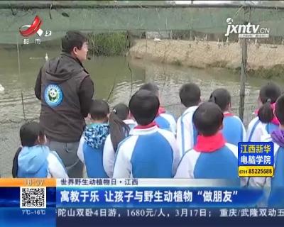 """【世界野生动植物日】江西:寓教于乐 让孩子与野生动植物""""做朋友"""""""