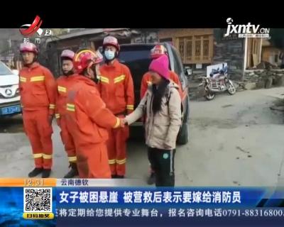 云南德钦:女子被困悬崖 被营救后表示要嫁给消防员