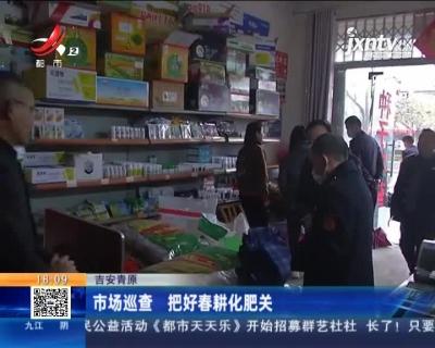 吉安青原:市场巡查 把好春耕化肥关