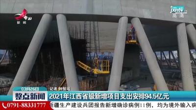 2021年江西省级新增项目支出安排94.5亿元