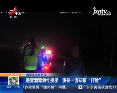 """福银高速抚州段:遇查酒驾匆忙换座 演技一流却被""""打脸"""""""