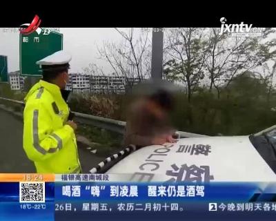 """福银高速南城段:喝酒""""嗨""""到凌晨 醒来仍是酒驾"""