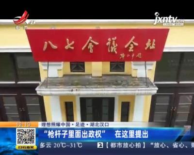 """【理想照耀中国·足迹·湖北汉口】""""枪杆子里面出政权"""" 在这里提出"""