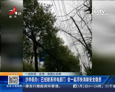 【一追到底·反馈·南昌红谷滩】沙井街办:已经联系供电部门 会一起尽快消除安全隐患