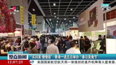 """买回家 慢慢尝"""" 香港一连五日举办""""春日美食节"""""""