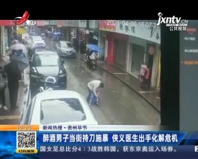 【新闻热搜】贵州毕节:醉酒男子当街持刀施暴 侠义医生出手化解危机