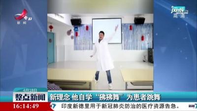 """湖南:新理念 他自学""""狒狒舞""""为患者跳舞"""