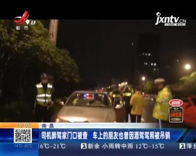 南昌:司机醉驾家门口被查 车上的朋友也曾因酒驾驾照被吊销