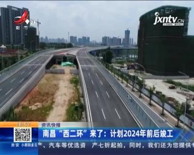 """南昌""""西二环""""来了:计划2024年前后竣工"""
