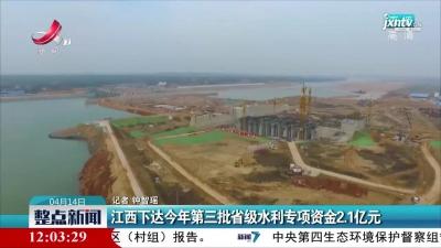 江西下达2021年第三批省级水利专项资金2.1亿元