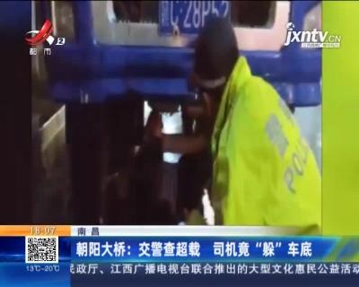 """南昌·朝阳大桥:交警查超载 司机竟""""躲""""车底"""