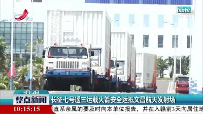 长征七号遥三运载火箭安全运抵文昌航天发射场