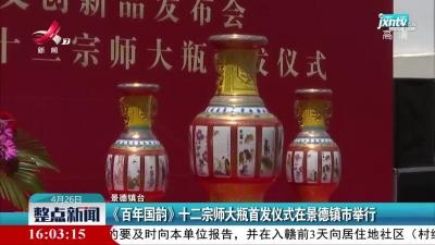 《百年国韵》十二宗师大瓶首发仪式在景德镇市举行