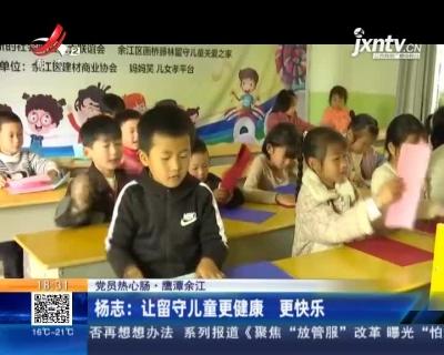 【党员热心肠】鹰潭余江·杨志:让留守儿童更健康 更快乐