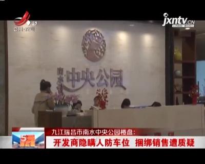 九江瑞昌市南水中央公园楼盘:开发商隐瞒人防车位 捆绑销售遭质疑