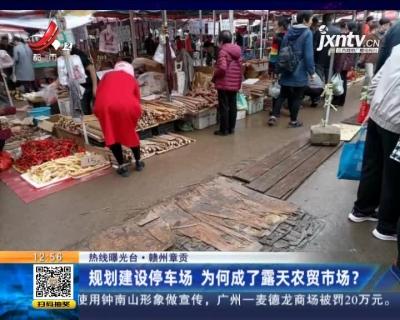 【热线曝光台】赣州章贡:规划建设停车场 为何成了露天农贸市场?