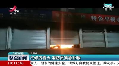 上饶:汽修店着火 消防员紧急扑救
